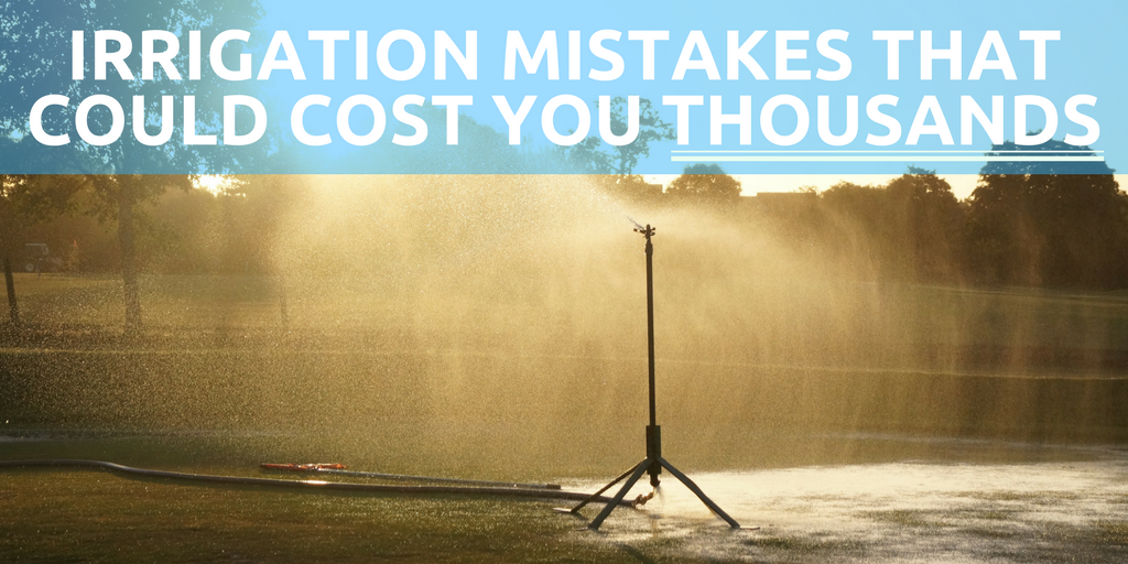 irrigation mistakes that could cost you thousands